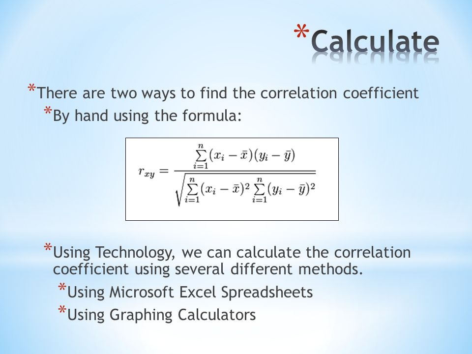 * There are two ways to find the correlation coefficient * By hand using the formula: * Using Technology, we can calculate the correlation coefficient using several different methods.