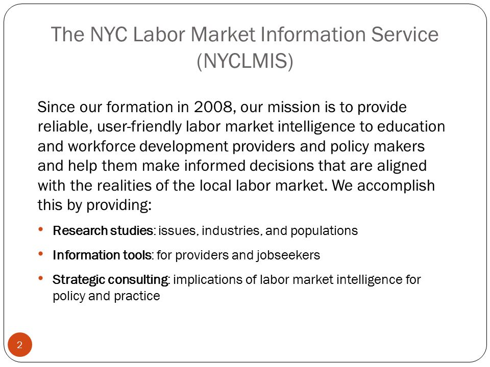 The NYC Labor Market Information Service (NYCLMIS) 2 Since our formation in 2008, our mission is to provide reliable, user-friendly labor market intel
