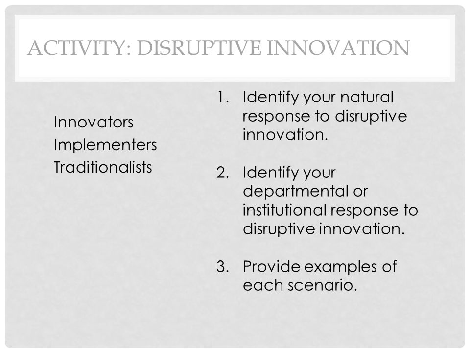ACTIVITY: DISRUPTIVE INNOVATION Innovators Implementers Traditionalists 1.Identify your natural response to disruptive innovation.