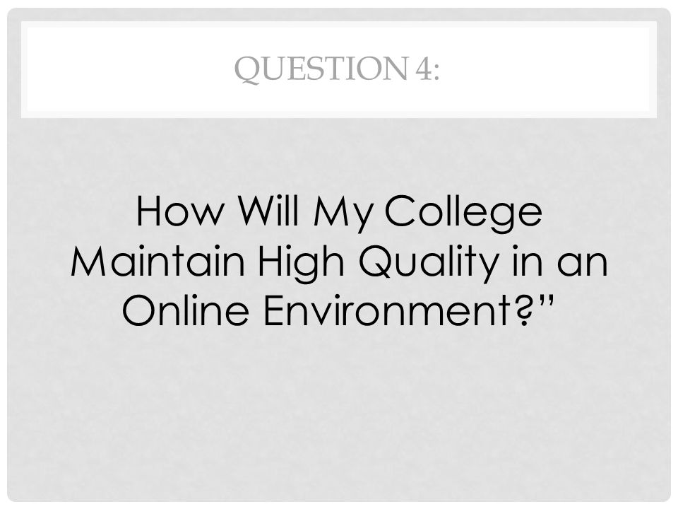 QUESTION 4: How Will My College Maintain High Quality in an Online Environment?