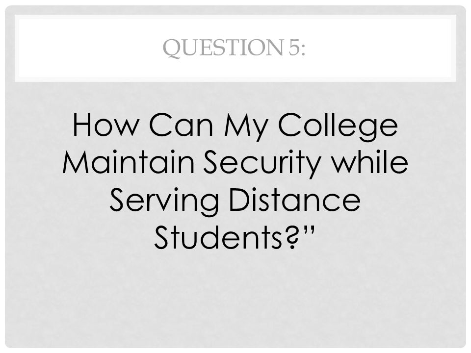 QUESTION 5: How Can My College Maintain Security while Serving Distance Students?