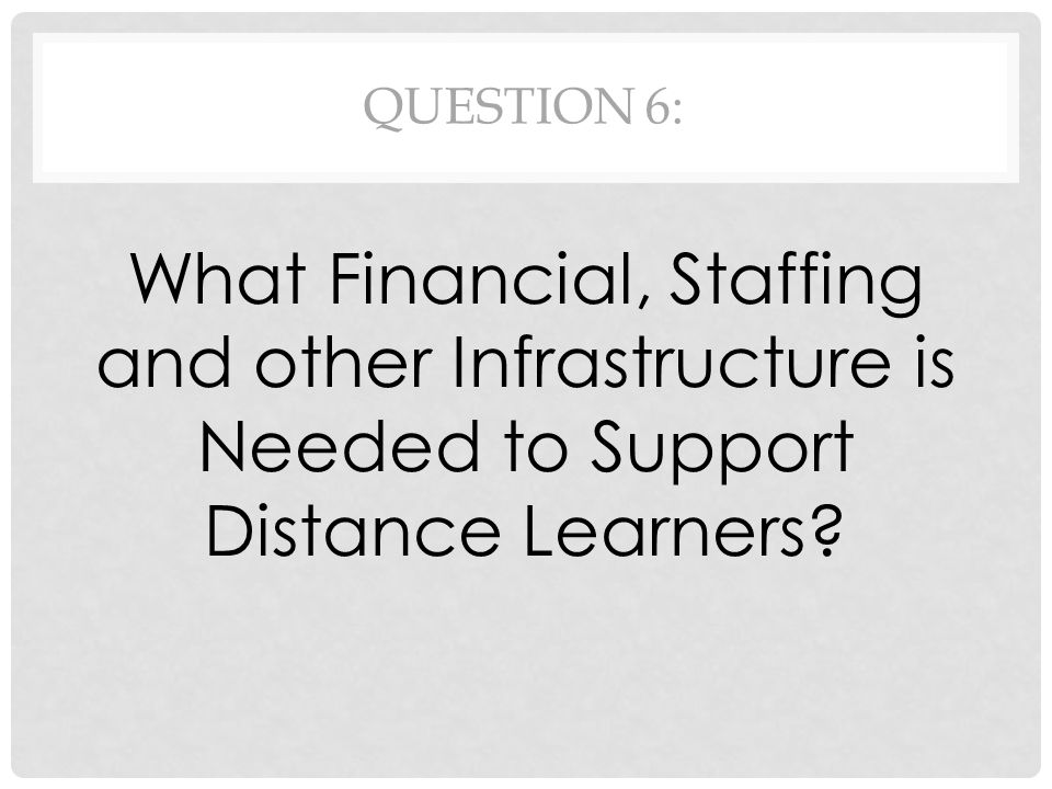 QUESTION 6: What Financial, Staffing and other Infrastructure is Needed to Support Distance Learners?