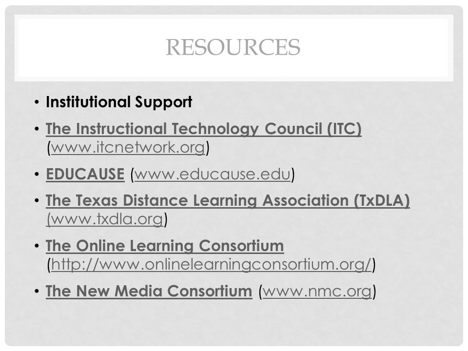RESOURCES Institutional Support The Instructional Technology Council (ITC) (www.itcnetwork.org) The Instructional Technology Council (ITC)www.itcnetwork.org EDUCAUSE (www.educause.edu) EDUCAUSEwww.educause.edu The Texas Distance Learning Association (TxDLA) (www.txdla.org) The Texas Distance Learning Association (TxDLA) (www.txdla.org The Online Learning Consortium (http://www.onlinelearningconsortium.org/) The Online Learning Consortiumhttp://www.onlinelearningconsortium.org/ The New Media Consortium (www.nmc.org) The New Media Consortiumwww.nmc.org