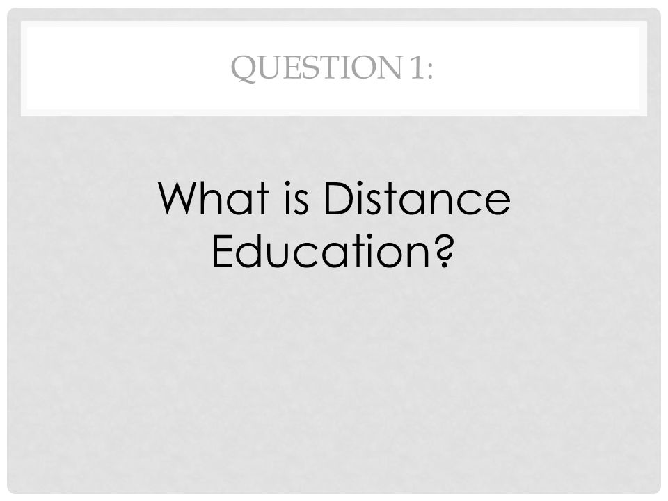 QUESTION 1: What is Distance Education?