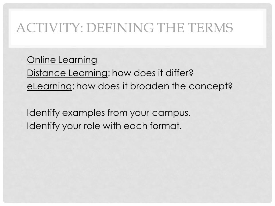 ACTIVITY: DEFINING THE TERMS Online Learning Distance Learning: how does it differ.