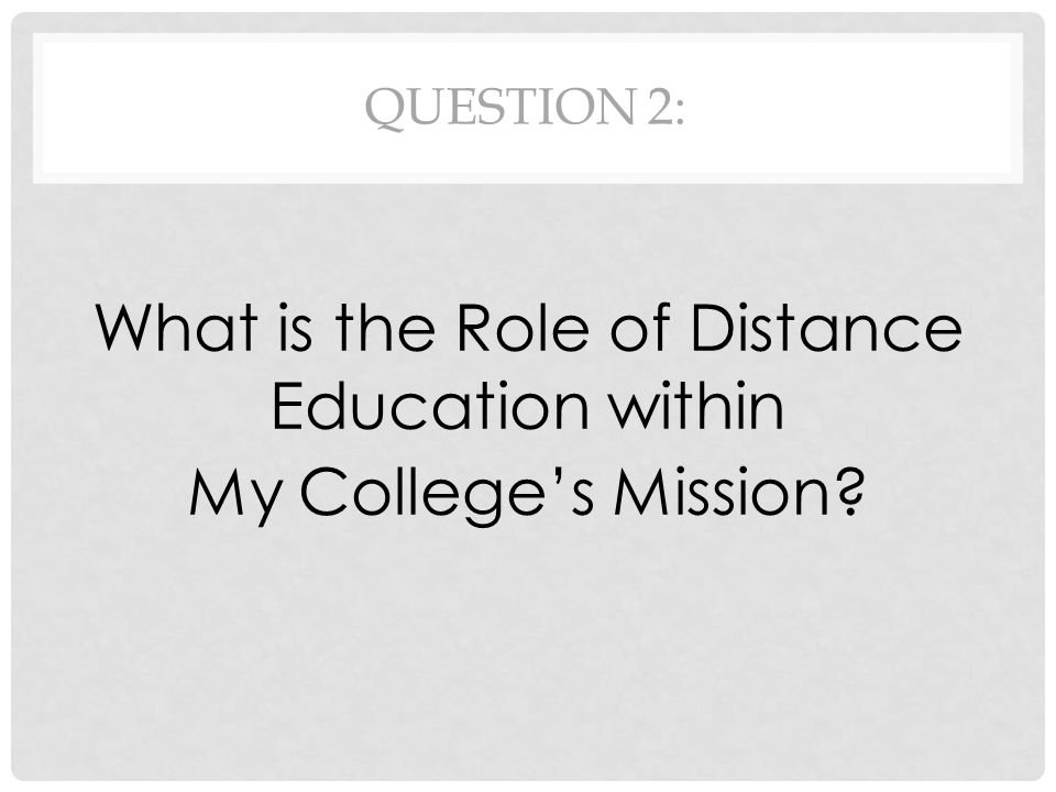QUESTION 2: What is the Role of Distance Education within My College's Mission?