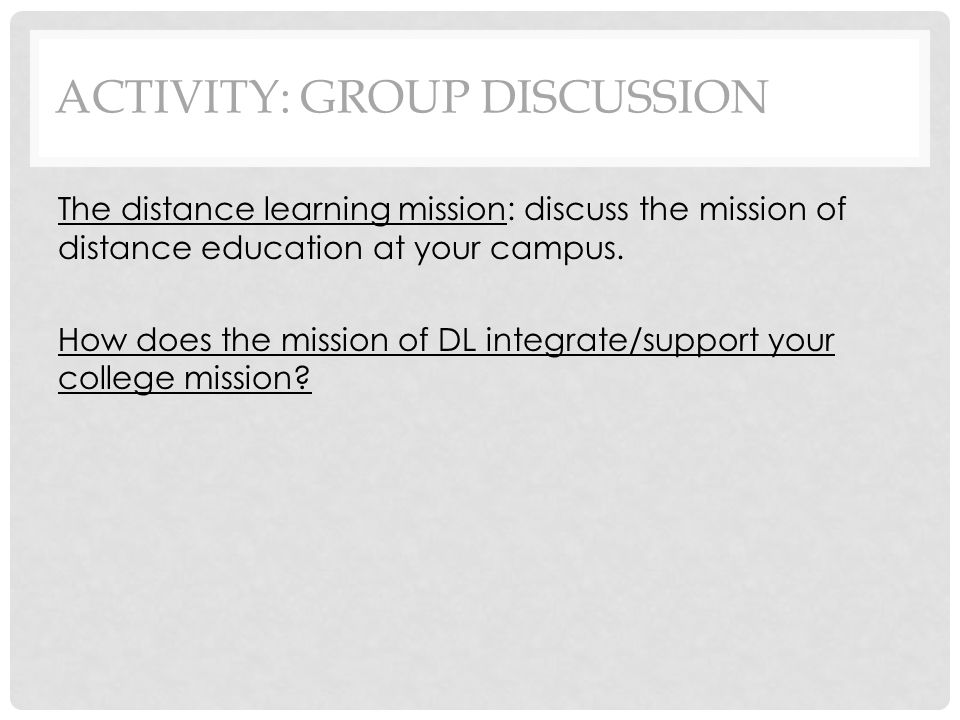 ACTIVITY: GROUP DISCUSSION The distance learning mission: discuss the mission of distance education at your campus.