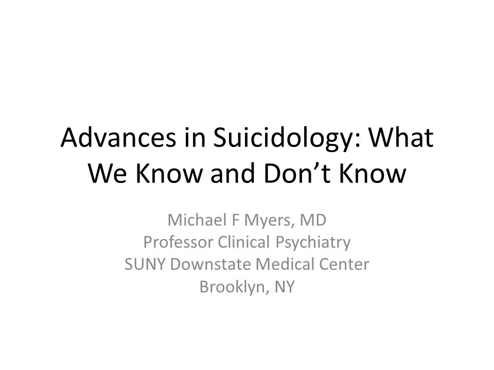 Advances in Suicidology: What We Know and Don't Know Michael F Myers, MD Professor Clinical Psychiatry SUNY Downstate Medical Center Brooklyn, NY