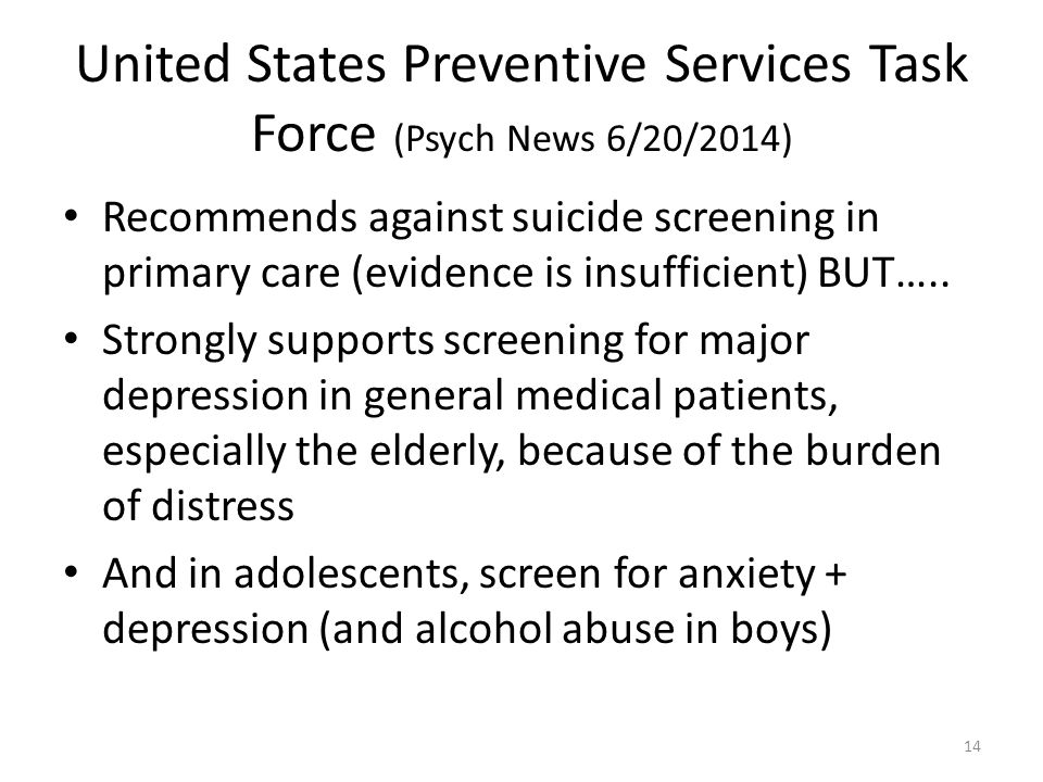 United States Preventive Services Task Force (Psych News 6/20/2014) Recommends against suicide screening in primary care (evidence is insufficient) BUT…..