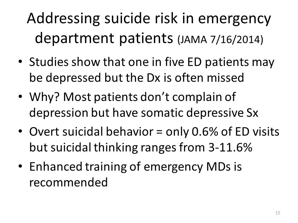 Addressing suicide risk in emergency department patients (JAMA 7/16/2014) Studies show that one in five ED patients may be depressed but the Dx is often missed Why.