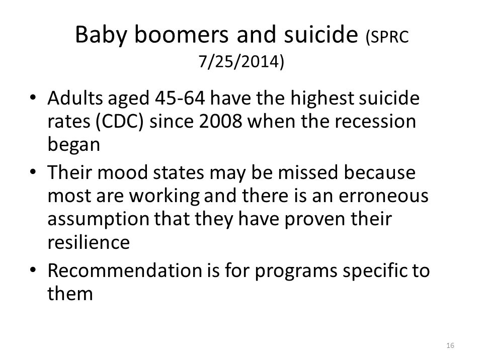 Baby boomers and suicide (SPRC 7/25/2014) Adults aged 45-64 have the highest suicide rates (CDC) since 2008 when the recession began Their mood states