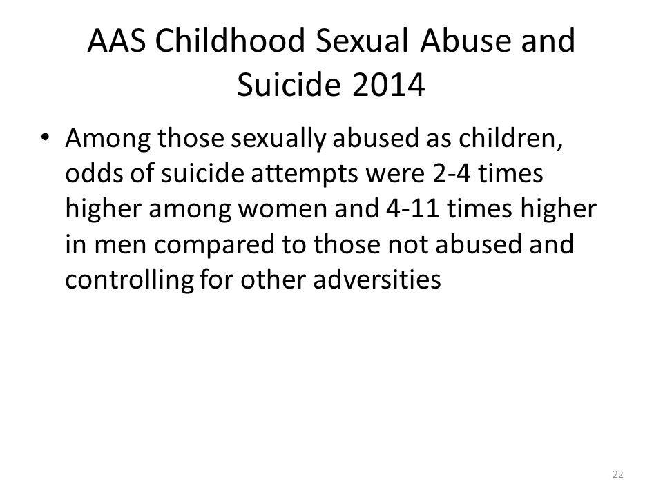 AAS Childhood Sexual Abuse and Suicide 2014 Among those sexually abused as children, odds of suicide attempts were 2-4 times higher among women and 4-11 times higher in men compared to those not abused and controlling for other adversities 22