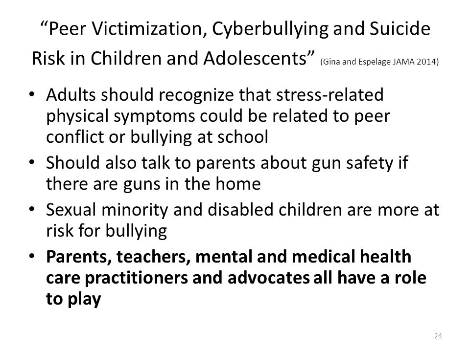 Peer Victimization, Cyberbullying and Suicide Risk in Children and Adolescents (Gina and Espelage JAMA 2014) Adults should recognize that stress-related physical symptoms could be related to peer conflict or bullying at school Should also talk to parents about gun safety if there are guns in the home Sexual minority and disabled children are more at risk for bullying Parents, teachers, mental and medical health care practitioners and advocates all have a role to play 24