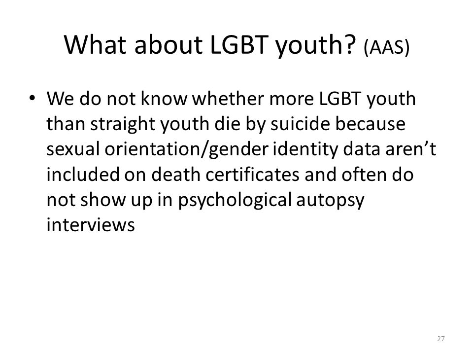 What about LGBT youth? (AAS) We do not know whether more LGBT youth than straight youth die by suicide because sexual orientation/gender identity data