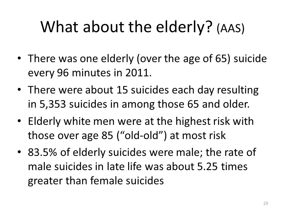 What about the elderly? (AAS) There was one elderly (over the age of 65) suicide every 96 minutes in 2011. There were about 15 suicides each day resul
