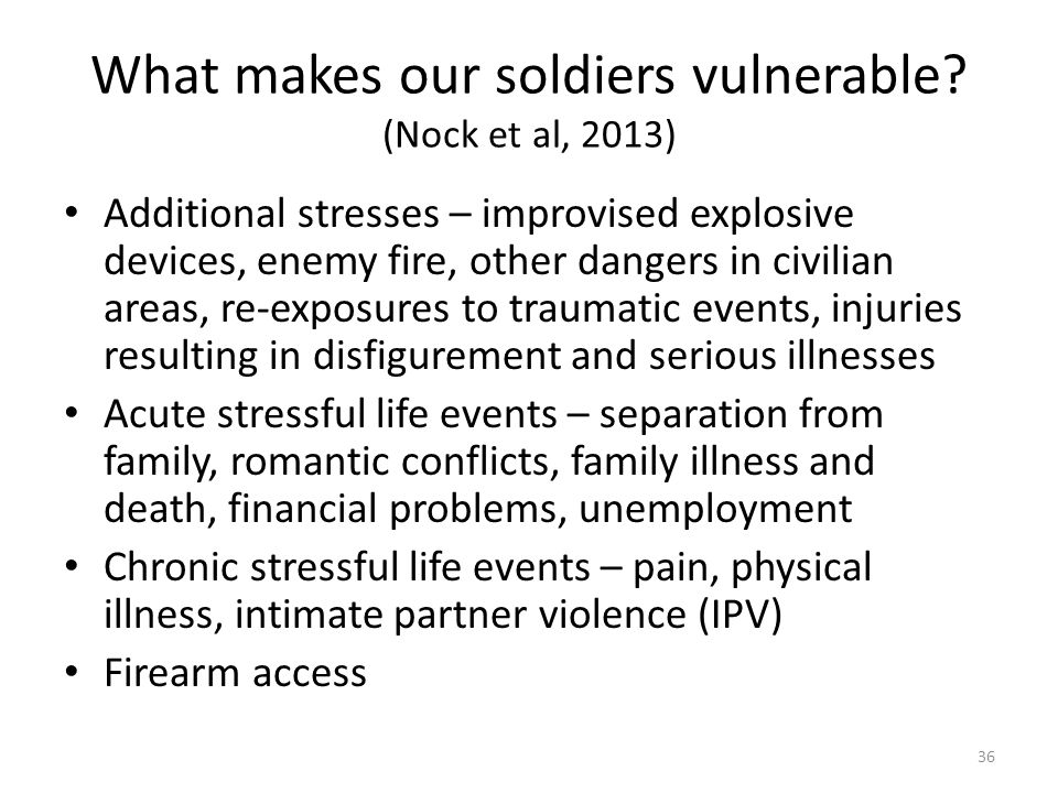 What makes our soldiers vulnerable? (Nock et al, 2013) Additional stresses – improvised explosive devices, enemy fire, other dangers in civilian areas