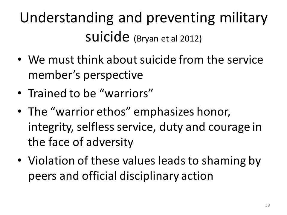 Understanding and preventing military suicide (Bryan et al 2012) We must think about suicide from the service member's perspective Trained to be warriors The warrior ethos emphasizes honor, integrity, selfless service, duty and courage in the face of adversity Violation of these values leads to shaming by peers and official disciplinary action 39
