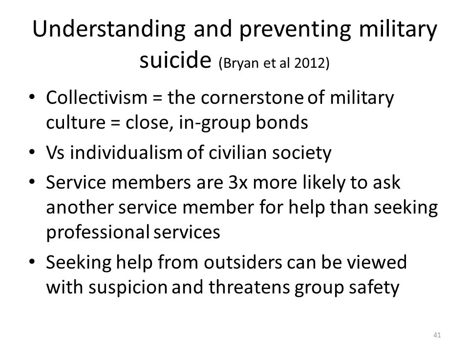 Understanding and preventing military suicide (Bryan et al 2012) Collectivism = the cornerstone of military culture = close, in-group bonds Vs individualism of civilian society Service members are 3x more likely to ask another service member for help than seeking professional services Seeking help from outsiders can be viewed with suspicion and threatens group safety 41