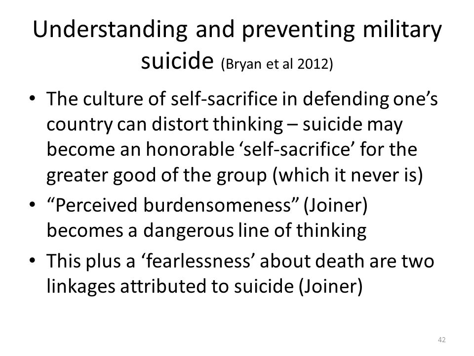 Understanding and preventing military suicide (Bryan et al 2012) The culture of self-sacrifice in defending one's country can distort thinking – suici