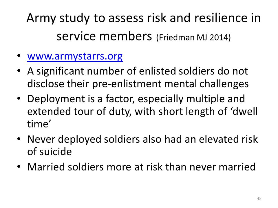 Army study to assess risk and resilience in service members (Friedman MJ 2014) www.armystarrs.org A significant number of enlisted soldiers do not disclose their pre-enlistment mental challenges Deployment is a factor, especially multiple and extended tour of duty, with short length of 'dwell time' Never deployed soldiers also had an elevated risk of suicide Married soldiers more at risk than never married 45