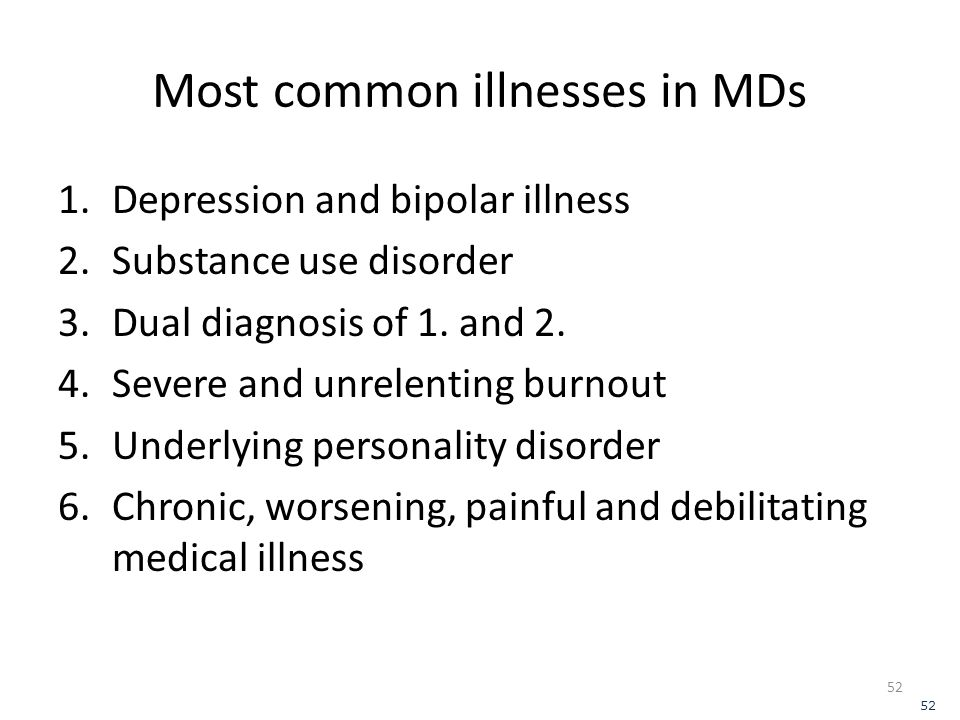 Most common illnesses in MDs 1.Depression and bipolar illness 2.Substance use disorder 3.Dual diagnosis of 1.