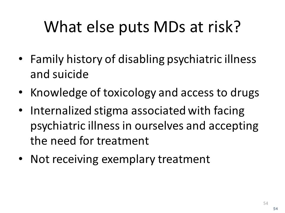 What else puts MDs at risk? Family history of disabling psychiatric illness and suicide Knowledge of toxicology and access to drugs Internalized stigm