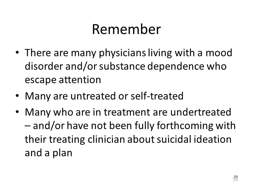 56 Remember There are many physicians living with a mood disorder and/or substance dependence who escape attention Many are untreated or self-treated Many who are in treatment are undertreated – and/or have not been fully forthcoming with their treating clinician about suicidal ideation and a plan 56