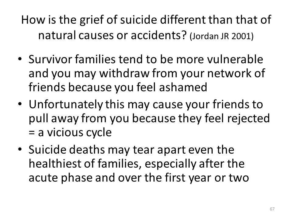 How is the grief of suicide different than that of natural causes or accidents? (Jordan JR 2001) Survivor families tend to be more vulnerable and you