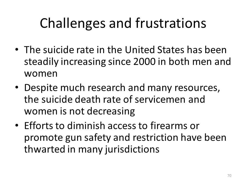 Challenges and frustrations The suicide rate in the United States has been steadily increasing since 2000 in both men and women Despite much research and many resources, the suicide death rate of servicemen and women is not decreasing Efforts to diminish access to firearms or promote gun safety and restriction have been thwarted in many jurisdictions 70