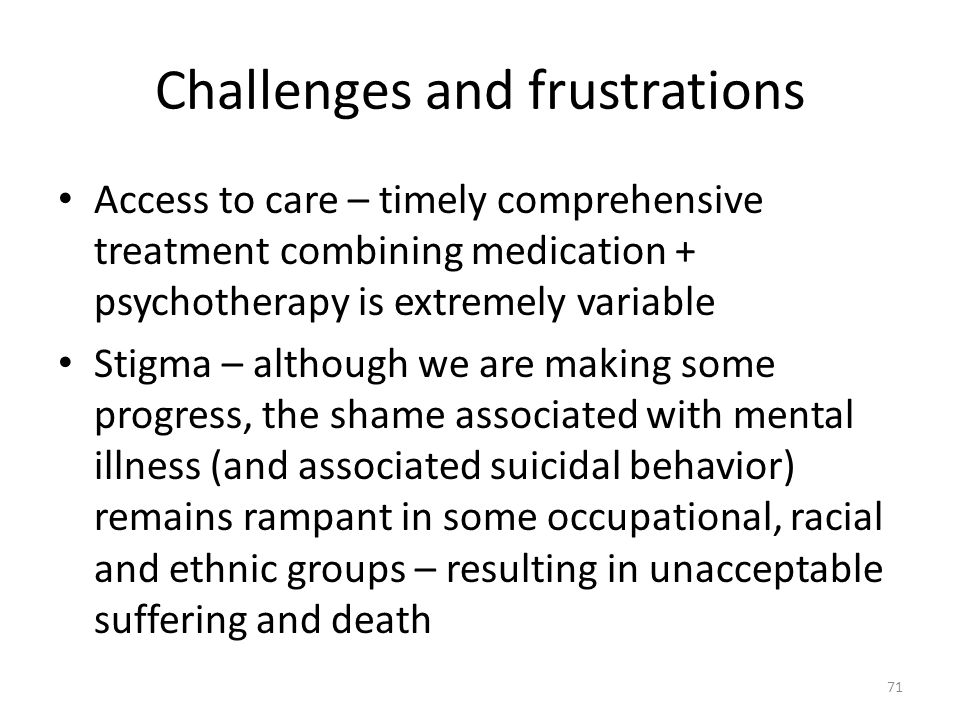 Challenges and frustrations Access to care – timely comprehensive treatment combining medication + psychotherapy is extremely variable Stigma – althou