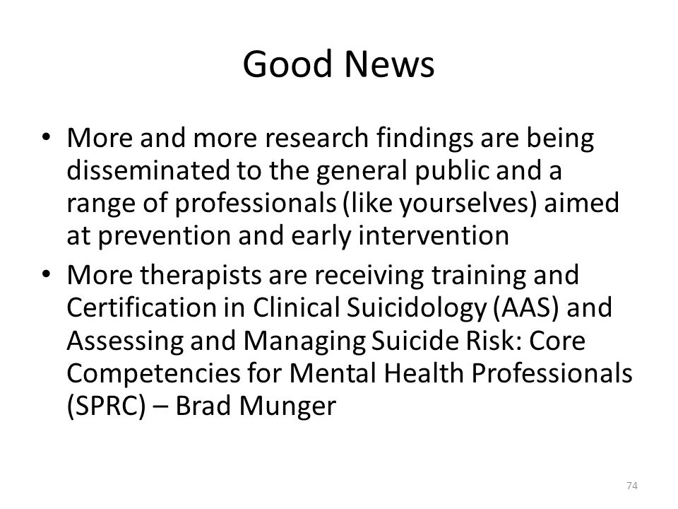 Good News More and more research findings are being disseminated to the general public and a range of professionals (like yourselves) aimed at prevention and early intervention More therapists are receiving training and Certification in Clinical Suicidology (AAS) and Assessing and Managing Suicide Risk: Core Competencies for Mental Health Professionals (SPRC) – Brad Munger 74