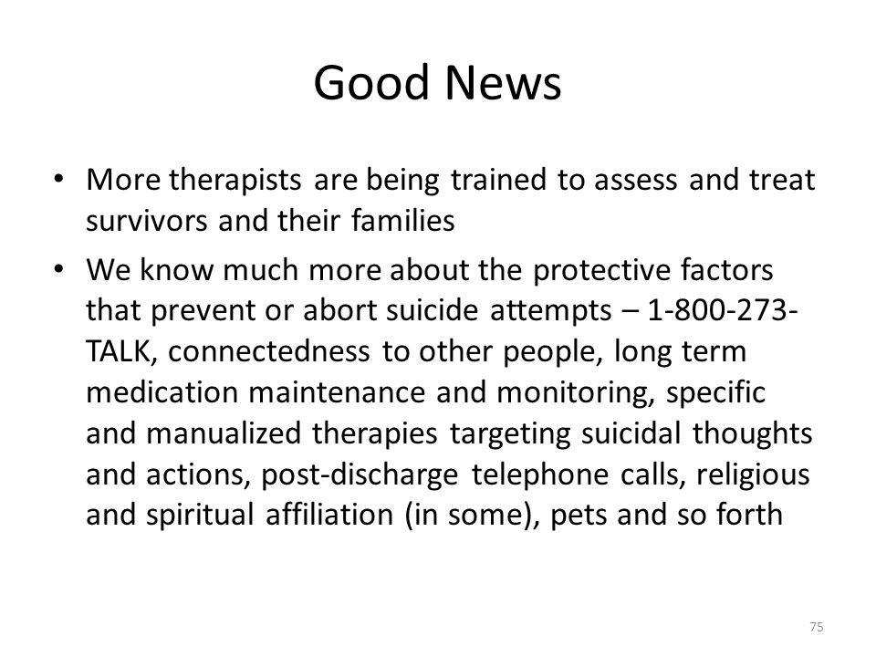 Good News More therapists are being trained to assess and treat survivors and their families We know much more about the protective factors that prevent or abort suicide attempts – 1-800-273- TALK, connectedness to other people, long term medication maintenance and monitoring, specific and manualized therapies targeting suicidal thoughts and actions, post-discharge telephone calls, religious and spiritual affiliation (in some), pets and so forth 75