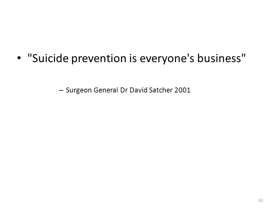 Suicide prevention is everyone s business – Surgeon General Dr David Satcher 2001 81