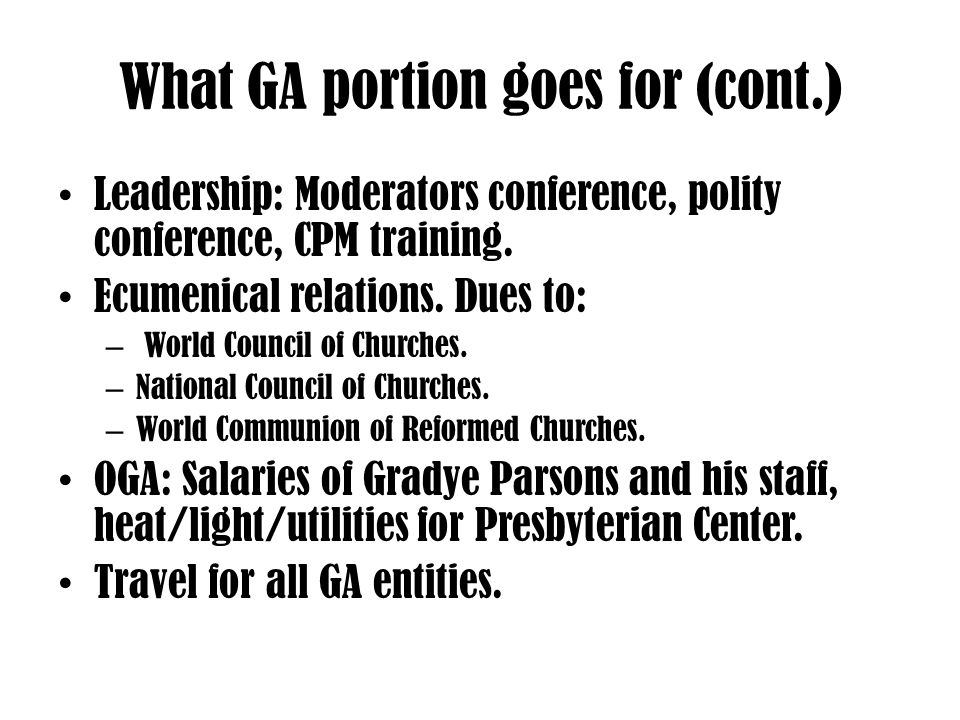 What GA portion goes for (cont.) Leadership: Moderators conference, polity conference, CPM training.