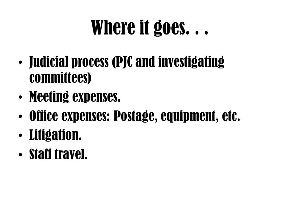 Where it goes...Judicial process (PJC and investigating committees) Meeting expenses.