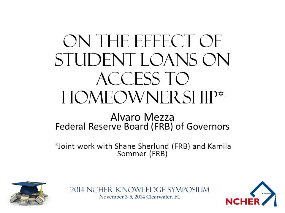 On the Effect of Student Loans on Access to Homeownership* Alvaro Mezza Federal Reserve Board (FRB) of Governors *Joint work with Shane Sherlund (FRB) and Kamila Sommer (FRB)