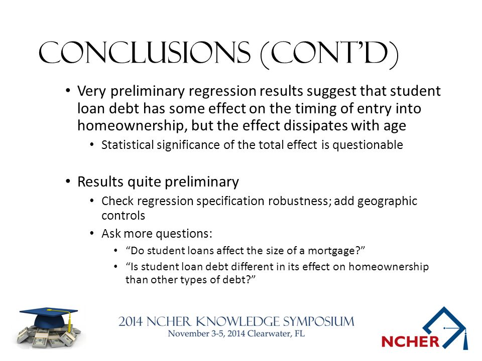 Conclusions (cont'd) Very preliminary regression results suggest that student loan debt has some effect on the timing of entry into homeownership, but the effect dissipates with age Statistical significance of the total effect is questionable Results quite preliminary Check regression specification robustness; add geographic controls Ask more questions: Do student loans affect the size of a mortgage? Is student loan debt different in its effect on homeownership than other types of debt?
