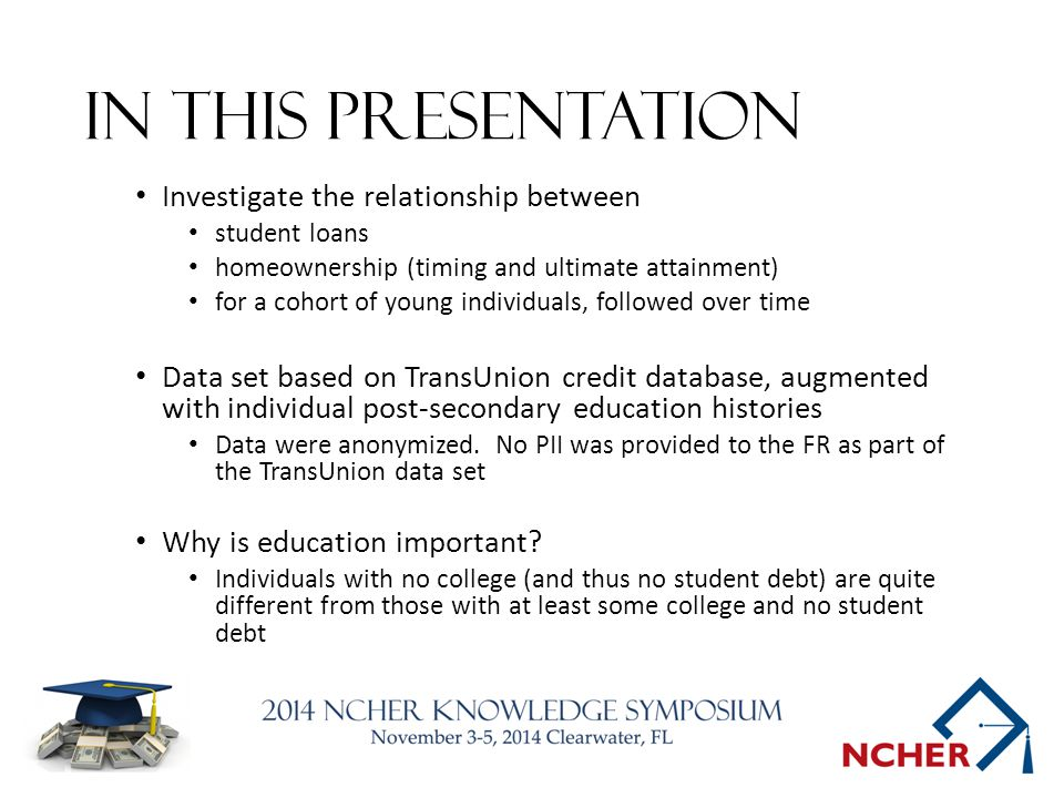 In this presentation Investigate the relationship between student loans homeownership (timing and ultimate attainment) for a cohort of young individuals, followed over time Data set based on TransUnion credit database, augmented with individual post-secondary education histories Data were anonymized.