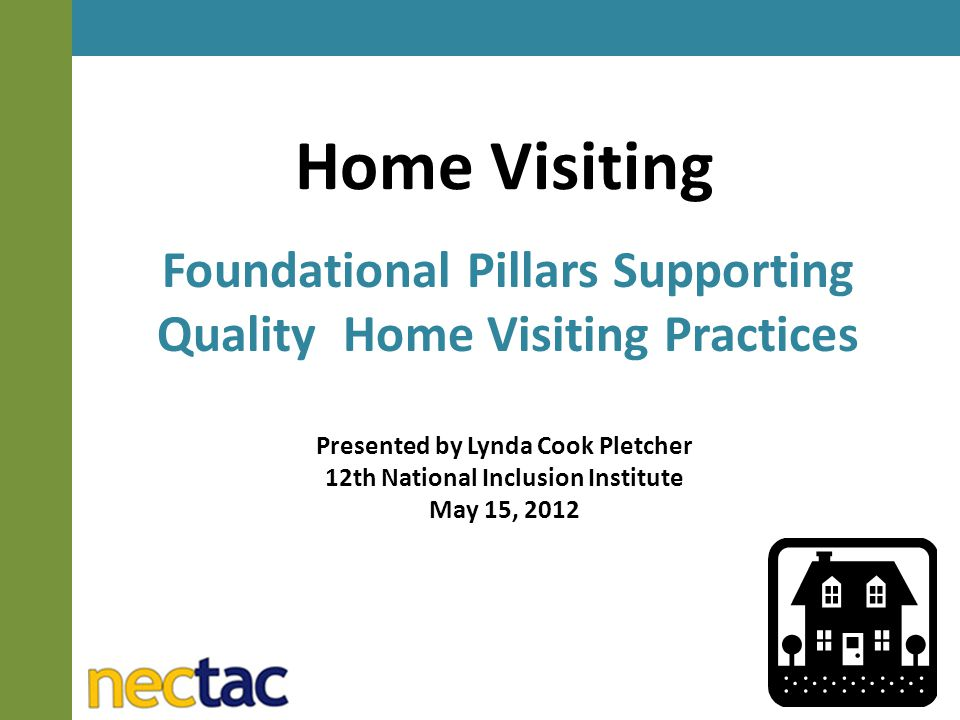 Home Visiting Foundational Pillars Supporting Quality Home Visiting Practices Presented by Lynda Cook Pletcher 12th National Inclusion Institute May 15, 2012