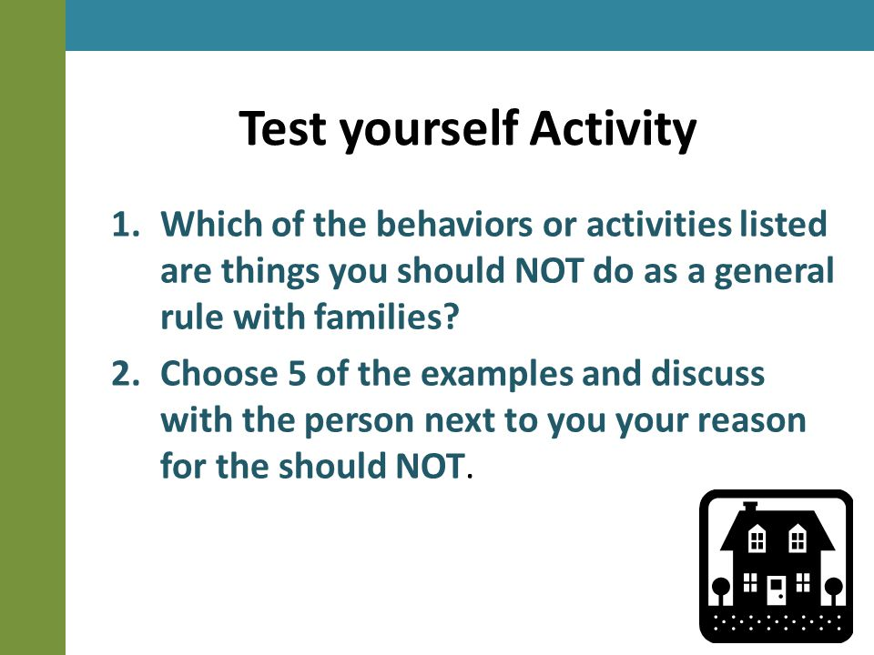 Test yourself Activity 1.Which of the behaviors or activities listed are things you should NOT do as a general rule with families.