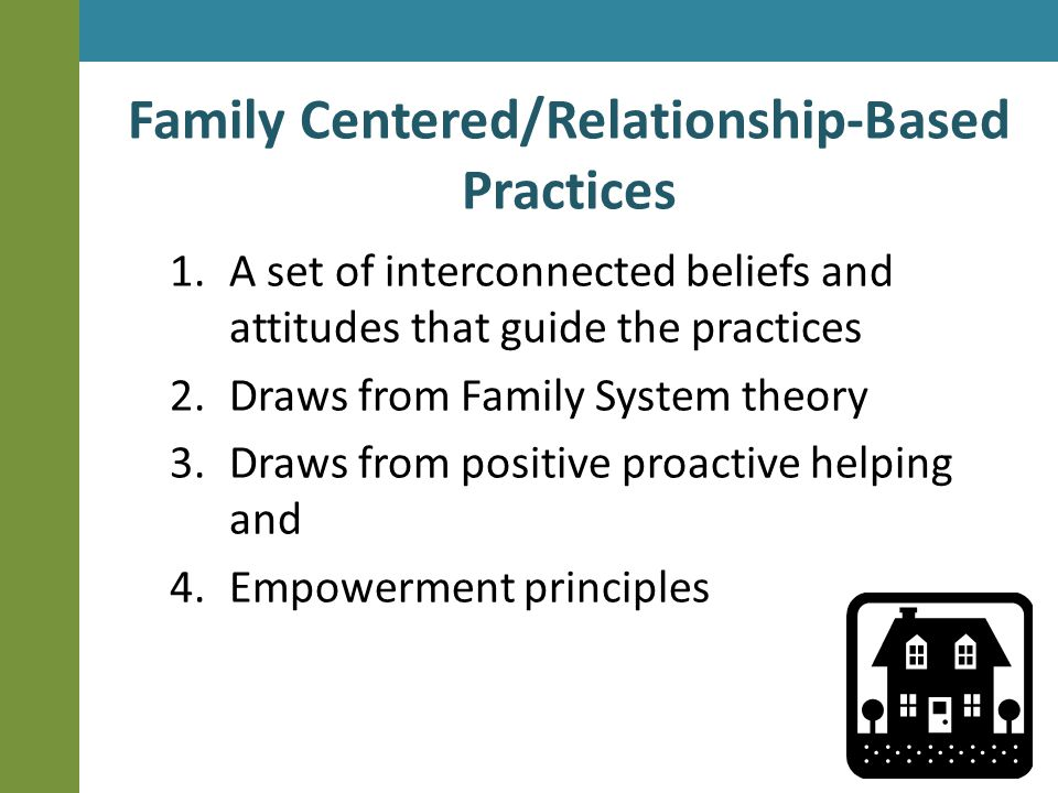 Family Centered/Relationship-Based Practices 1.A set of interconnected beliefs and attitudes that guide the practices 2.Draws from Family System theory 3.Draws from positive proactive helping and 4.Empowerment principles