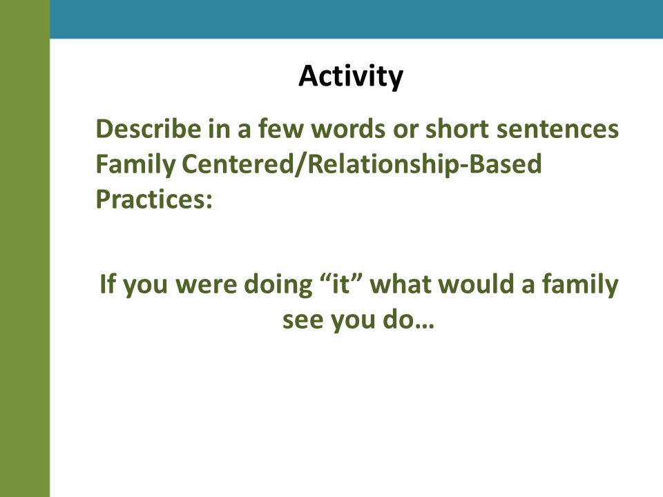 Activity Describe in a few words or short sentences Family Centered/Relationship-Based Practices: If you were doing it what would a family see you do…