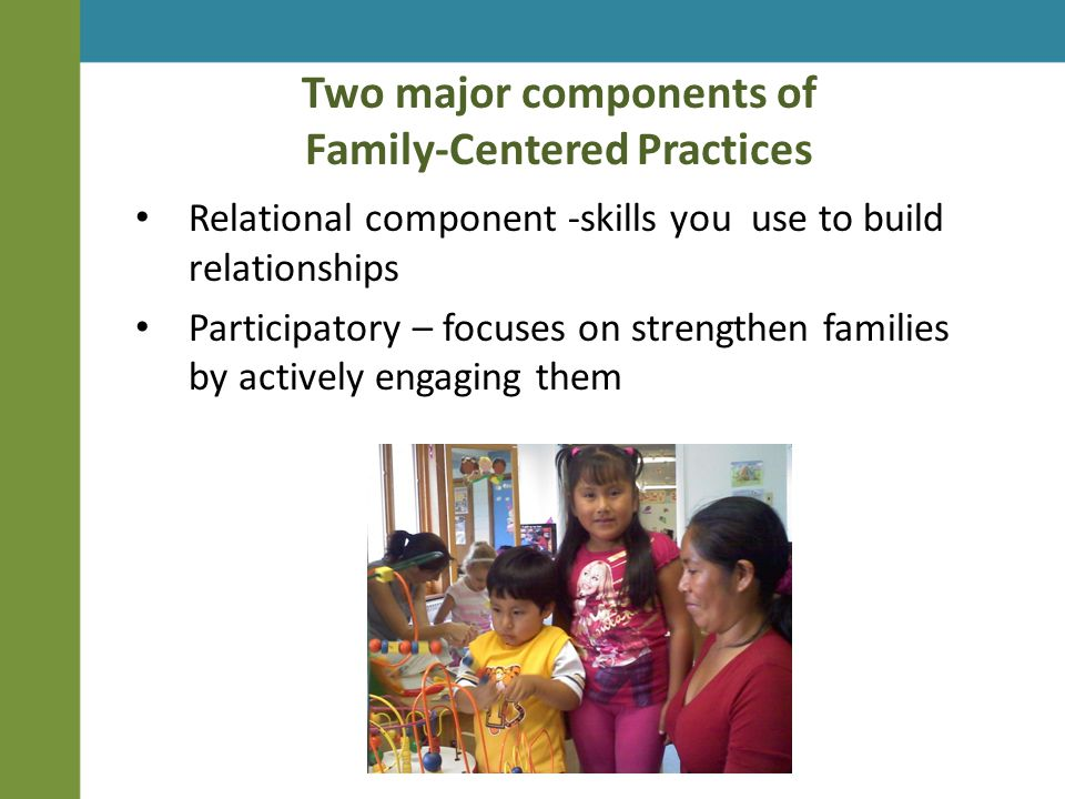 Two major components of Family-Centered Practices Relational component -skills you use to build relationships Participatory – focuses on strengthen families by actively engaging them