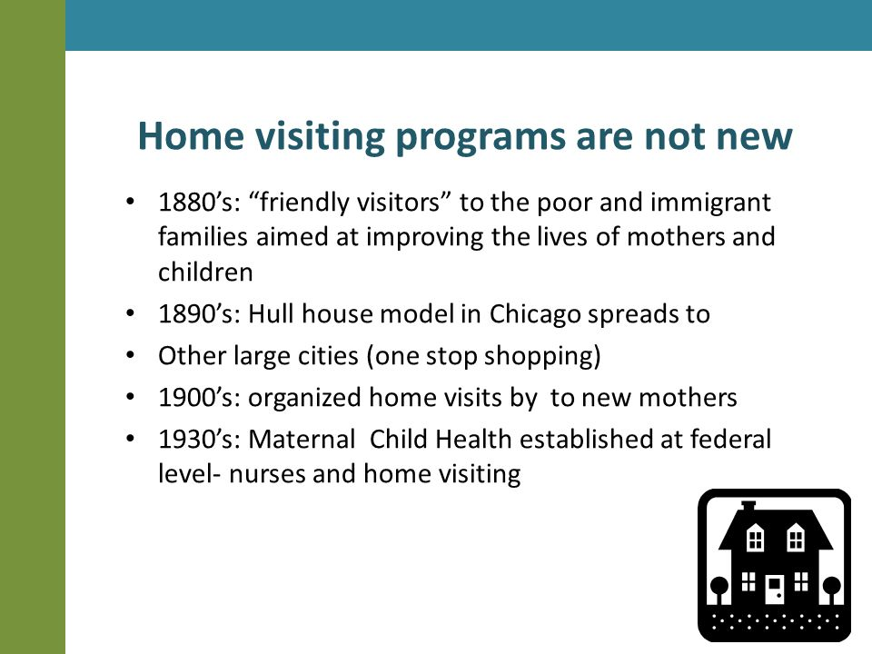 Home visiting programs are not new 1880's: friendly visitors to the poor and immigrant families aimed at improving the lives of mothers and children 1890's: Hull house model in Chicago spreads to Other large cities (one stop shopping) 1900's: organized home visits by to new mothers 1930's: Maternal Child Health established at federal level- nurses and home visiting