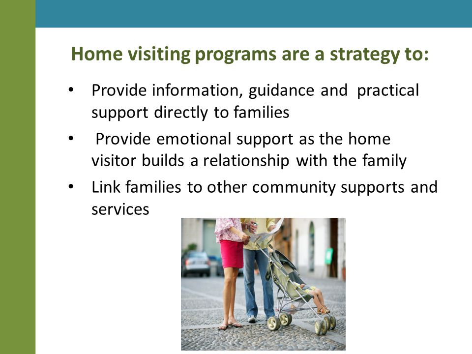 Home visiting programs are a strategy to: Provide information, guidance and practical support directly to families Provide emotional support as the home visitor builds a relationship with the family Link families to other community supports and services
