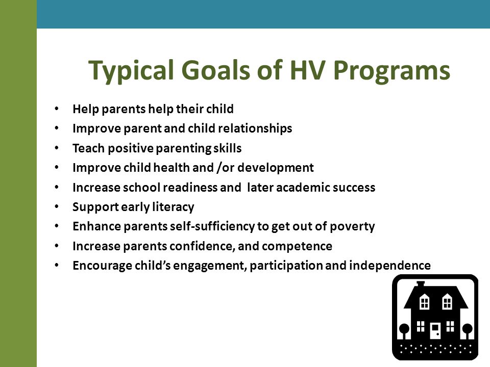 Typical Goals of HV Programs Help parents help their child Improve parent and child relationships Teach positive parenting skills Improve child health and /or development Increase school readiness and later academic success Support early literacy Enhance parents self-sufficiency to get out of poverty Increase parents confidence, and competence Encourage child's engagement, participation and independence