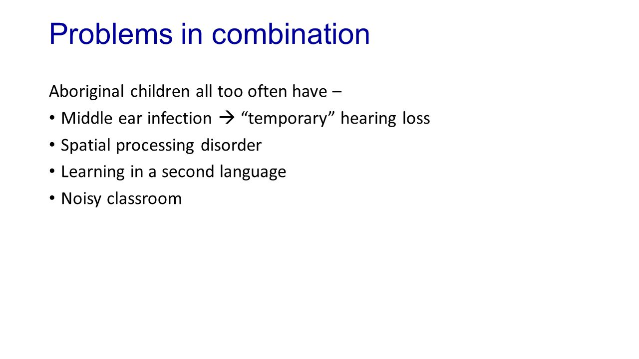Problems in combination Aboriginal children all too often have – Middle ear infection  temporary hearing loss Spatial processing disorder Learning in a second language Noisy classroom