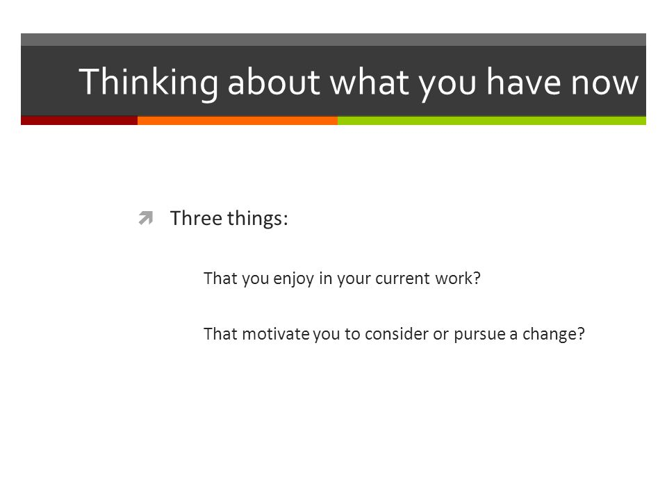 Thinking about what you have now  Three things: That you enjoy in your current work.
