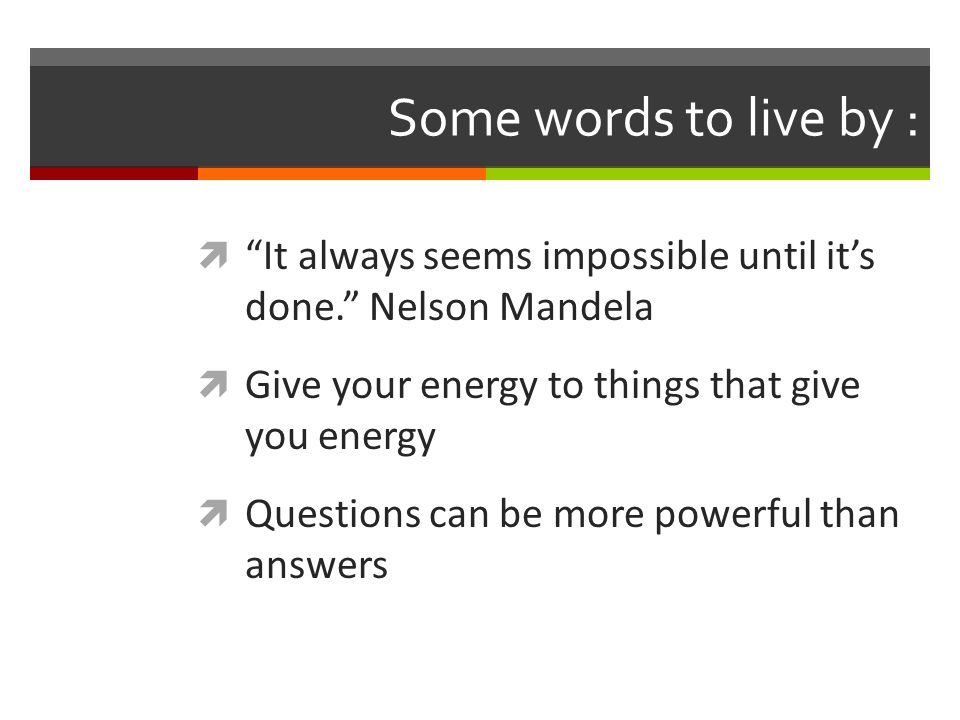 Some words to live by :  It always seems impossible until it's done. Nelson Mandela  Give your energy to things that give you energy  Questions can be more powerful than answers