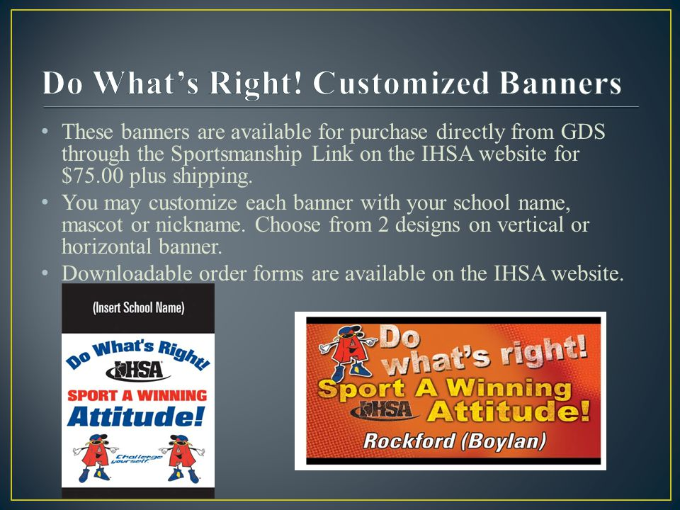 These banners are available for purchase directly from GDS through the Sportsmanship Link on the IHSA website for $75.00 plus shipping.